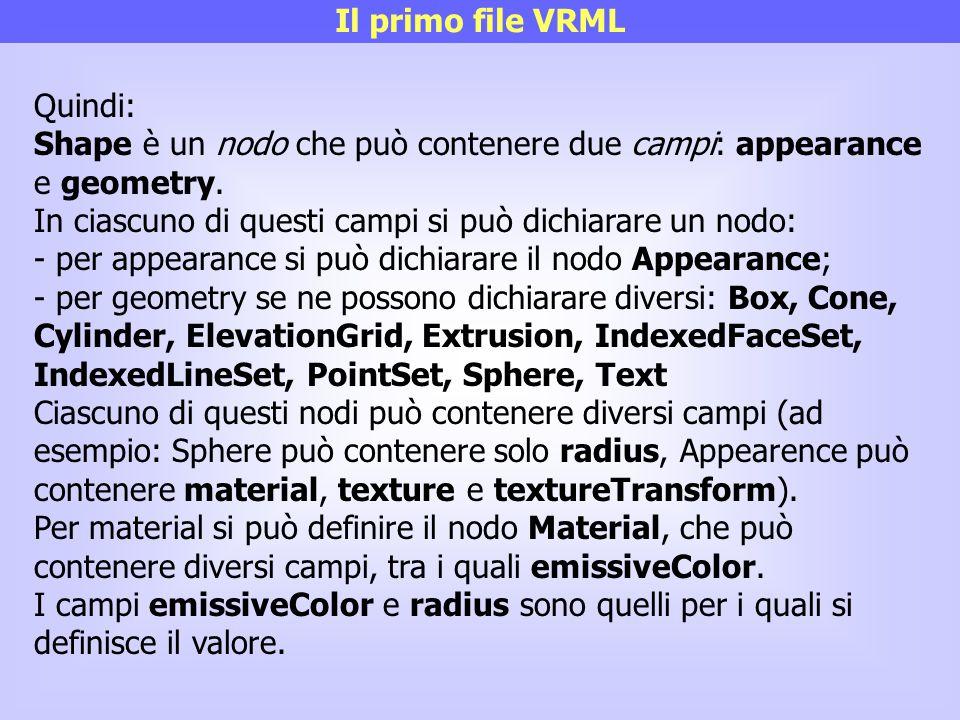 Il primo file VRML Quindi: Shape è un nodo che può contenere due campi: appearance e geometry. In ciascuno di questi campi si può dichiarare un nodo:
