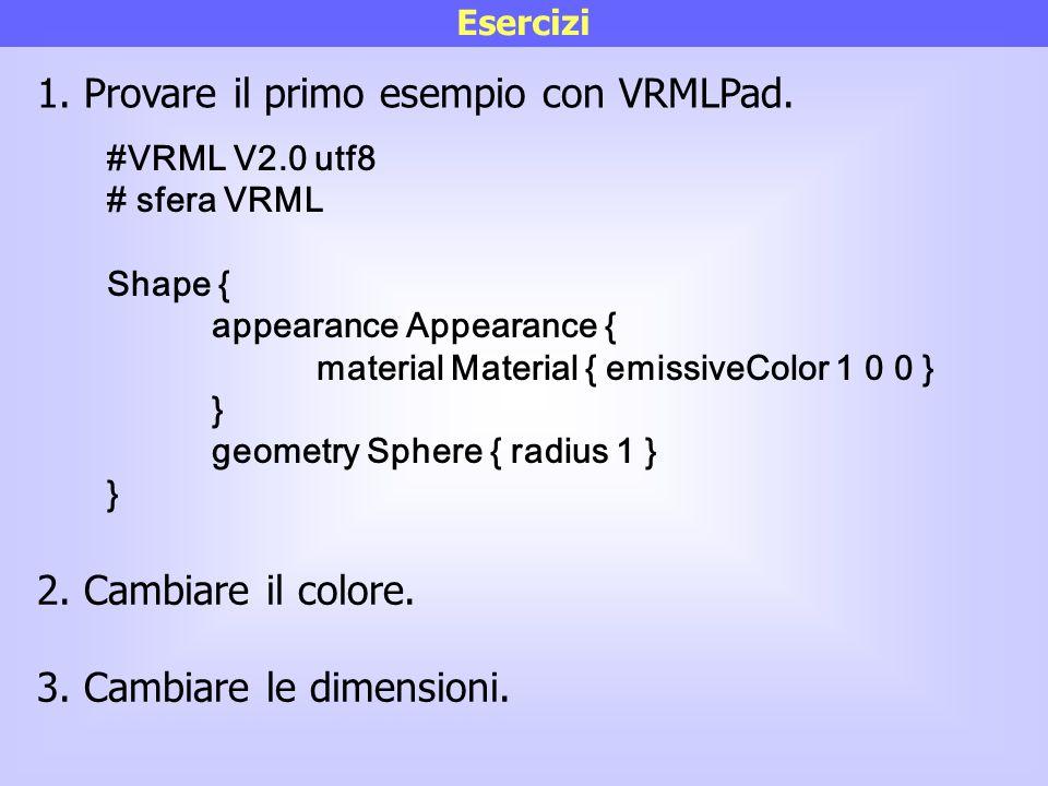 Esercizi #VRML V2.0 utf8 # sfera VRML Shape { appearance Appearance { material Material { emissiveColor 1 0 0 } } geometry Sphere { radius 1 } } 1. Pr
