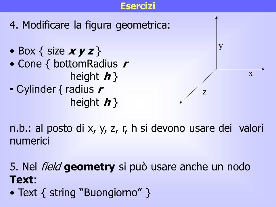 Esercizi 4. Modificare la figura geometrica: Box { size x y z } Cone { bottomRadius r height h } Cylinder { ra dius r height h } n.b.: al posto di x,