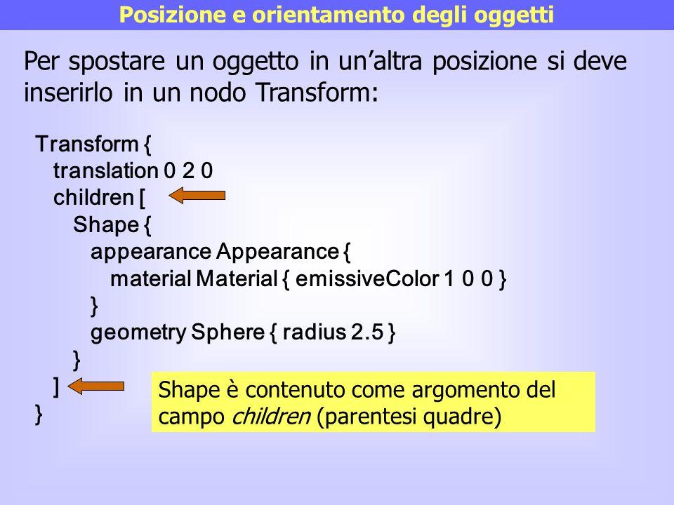 Posizione e orientamento degli oggetti Per spostare un oggetto in un'altra posizione si deve inserirlo in un nodo Transform: Transform { translation 0