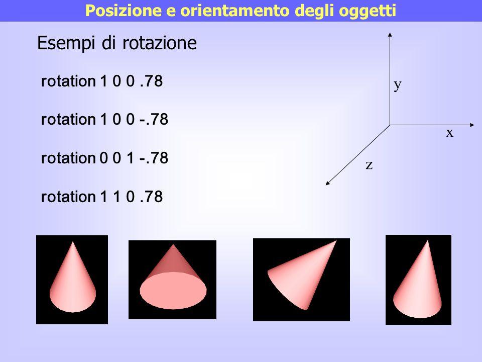x y z Posizione e orientamento degli oggetti rotation 1 0 0.78 rotation 1 0 0 -.78 rotation 0 0 1 -.78 rotation 1 1 0.78 Esempi di rotazione