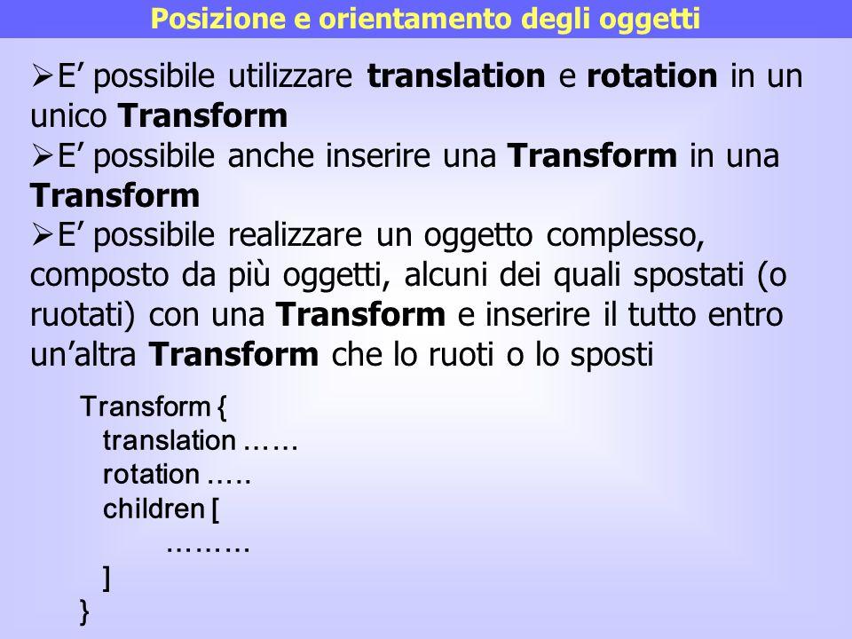 Posizione e orientamento degli oggetti  E' possibile utilizzare translation e rotation in un unico Transform  E' possibile anche inserire una Transf