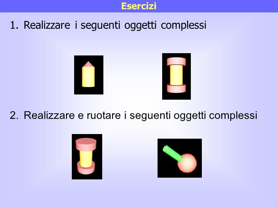 Esercizi 1.Realizzare i seguenti oggetti complessi 2.Realizzare e ruotare i seguenti oggetti complessi