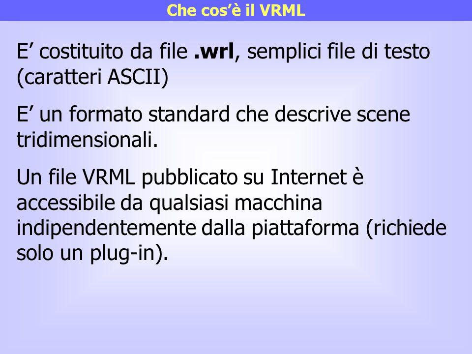 Che cos'è il VRML E' costituito da file.wrl, semplici file di testo (caratteri ASCII) E' un formato standard che descrive scene tridimensionali. Un fi