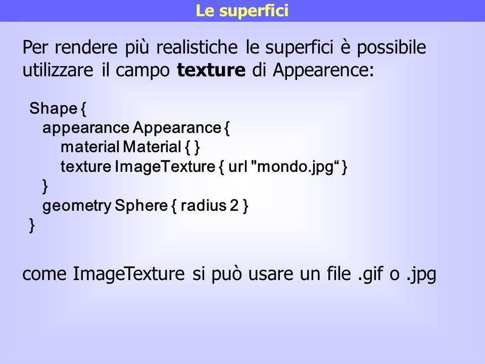 Le superfici Per rendere più realistiche le superfici è possibile utilizzare il campo texture di Appearence: come ImageTexture si può usare un file.gi
