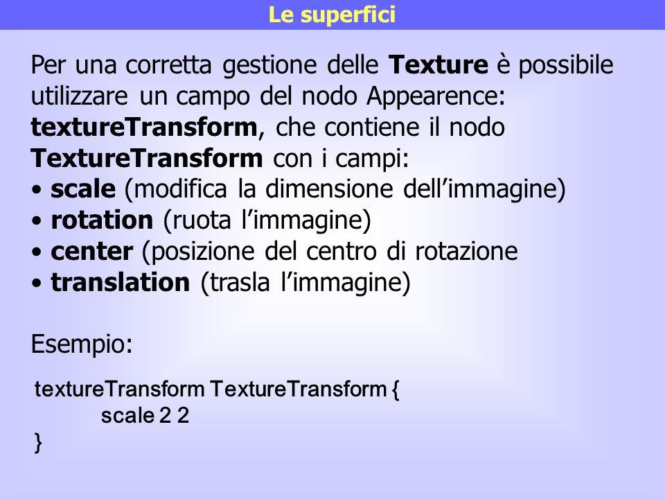 Le superfici Per una corretta gestione delle Texture è possibile utilizzare un campo del nodo Appearence: textureTransform, che contiene il nodo Textu
