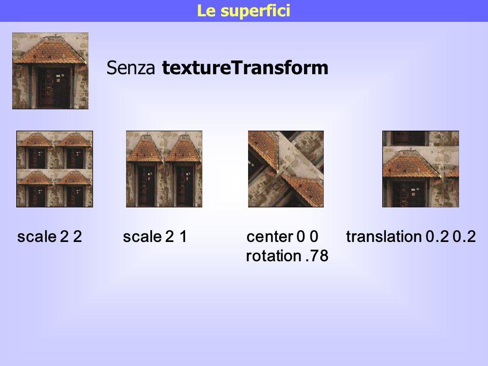 scale 2 2 scale 2 1 center 0 0 translation 0.2 0.2 rotation.78 Le superfici Senza textureTransform