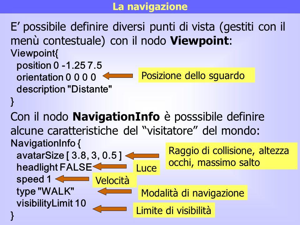 La navigazione E' possibile definire diversi punti di vista (gestiti con il menù contestuale) con il nodo Viewpoint: Viewpoint{ position 0 -1.25 7.5 o