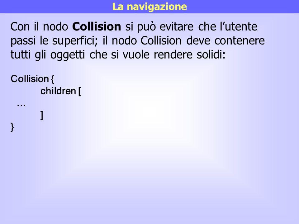 La navigazione Con il nodo Collision si può evitare che l'utente passi le superfici; il nodo Collision deve contenere tutti gli oggetti che si vuole r