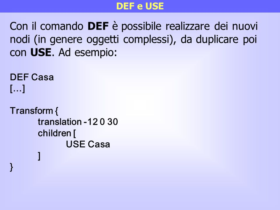 DEF e USE Con il comando DEF è possibile realizzare dei nuovi nodi (in genere oggetti complessi), da duplicare poi con USE. Ad esempio: DEF Casa […] T
