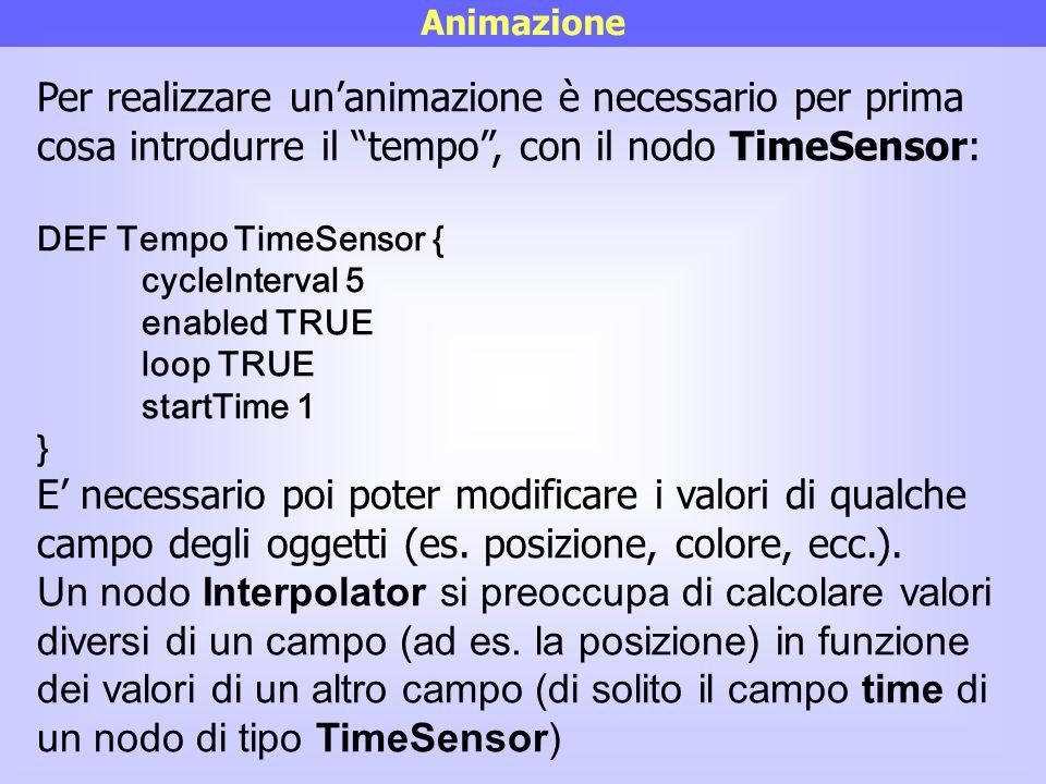 """Animazione Per realizzare un'animazione è necessario per prima cosa introdurre il """"tempo"""", con il nodo TimeSensor: DEF Tempo TimeSensor { cycleInterva"""