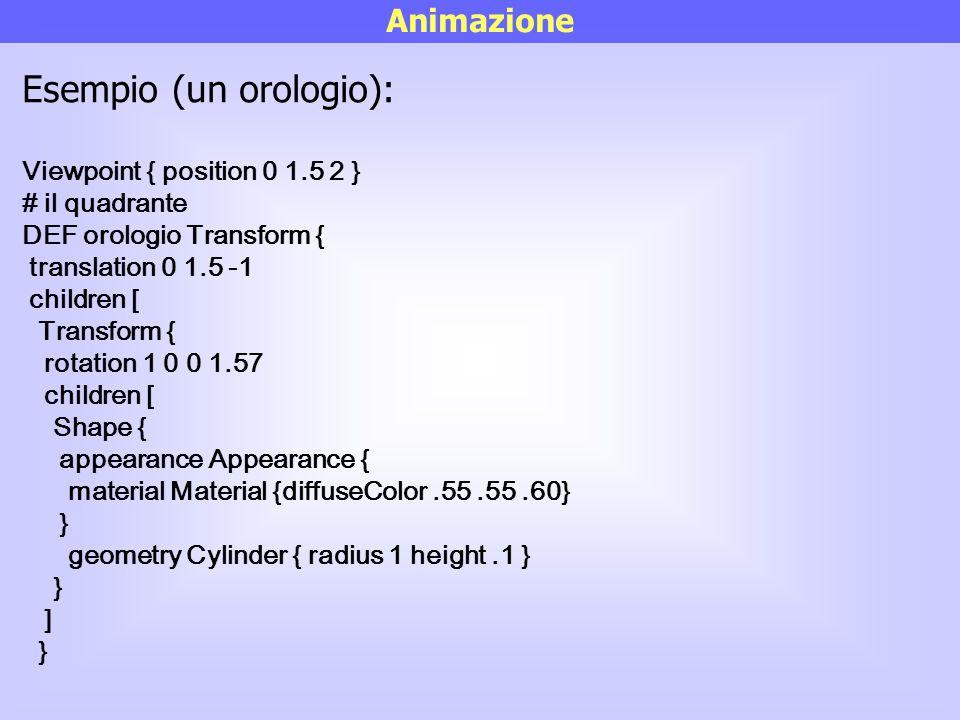 Animazione Esempio (un orologio): Viewpoint { position 0 1.5 2 } # il quadrante DEF orologio Transform { translation 0 1.5 -1 children [ Transform { r