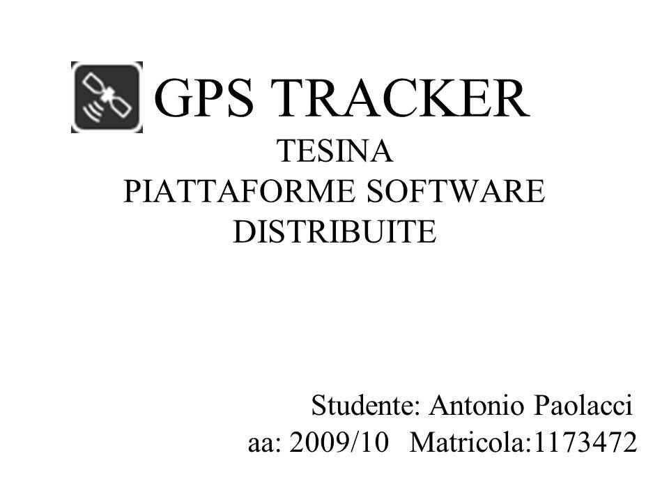 GPS TRACKER TESINA PIATTAFORME SOFTWARE DISTRIBUITE Studente: Antonio Paolacci aa: 2009/10 Matricola:1173472