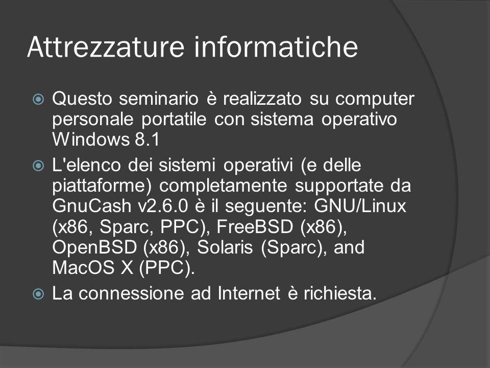 Attrezzature informatiche  Questo seminario è realizzato su computer personale portatile con sistema operativo Windows 8.1  L elenco dei sistemi operativi (e delle piattaforme) completamente supportate da GnuCash v2.6.0 è il seguente: GNU/Linux (x86, Sparc, PPC), FreeBSD (x86), OpenBSD (x86), Solaris (Sparc), and MacOS X (PPC).