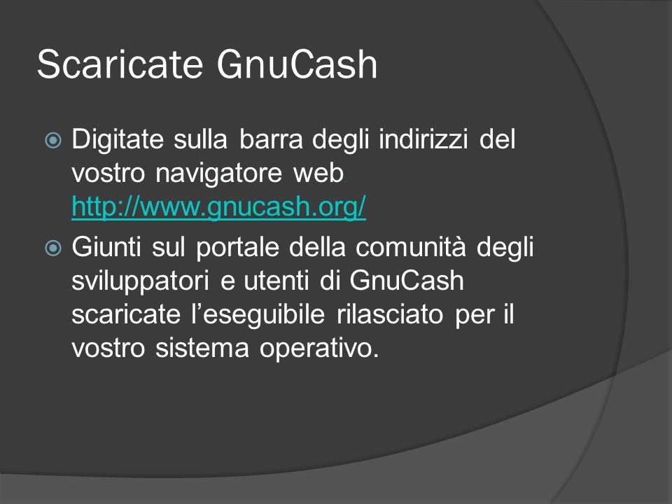 Scaricate GnuCash  Digitate sulla barra degli indirizzi del vostro navigatore web http://www.gnucash.org/ http://www.gnucash.org/  Giunti sul portale della comunità degli sviluppatori e utenti di GnuCash scaricate l'eseguibile rilasciato per il vostro sistema operativo.