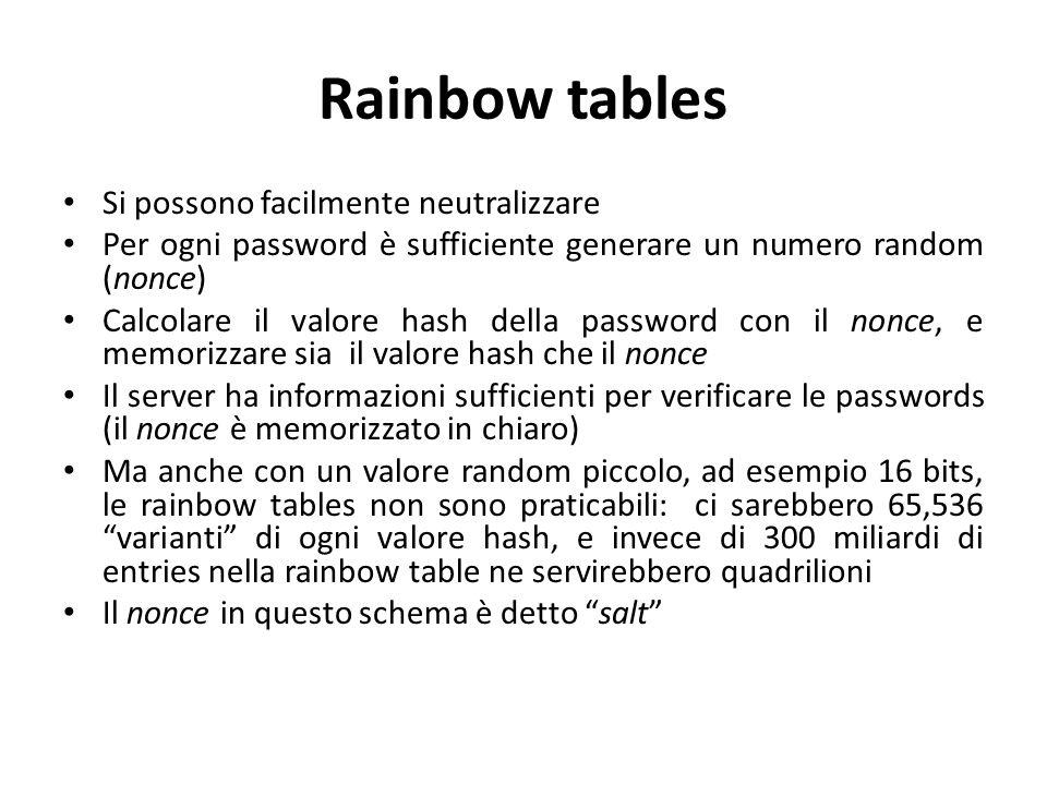Rainbow tables Si possono facilmente neutralizzare Per ogni password è sufficiente generare un numero random (nonce) Calcolare il valore hash della password con il nonce, e memorizzare sia il valore hash che il nonce Il server ha informazioni sufficienti per verificare le passwords (il nonce è memorizzato in chiaro) Ma anche con un valore random piccolo, ad esempio 16 bits, le rainbow tables non sono praticabili: ci sarebbero 65,536 varianti di ogni valore hash, e invece di 300 miliardi di entries nella rainbow table ne servirebbero quadrilioni Il nonce in questo schema è detto salt