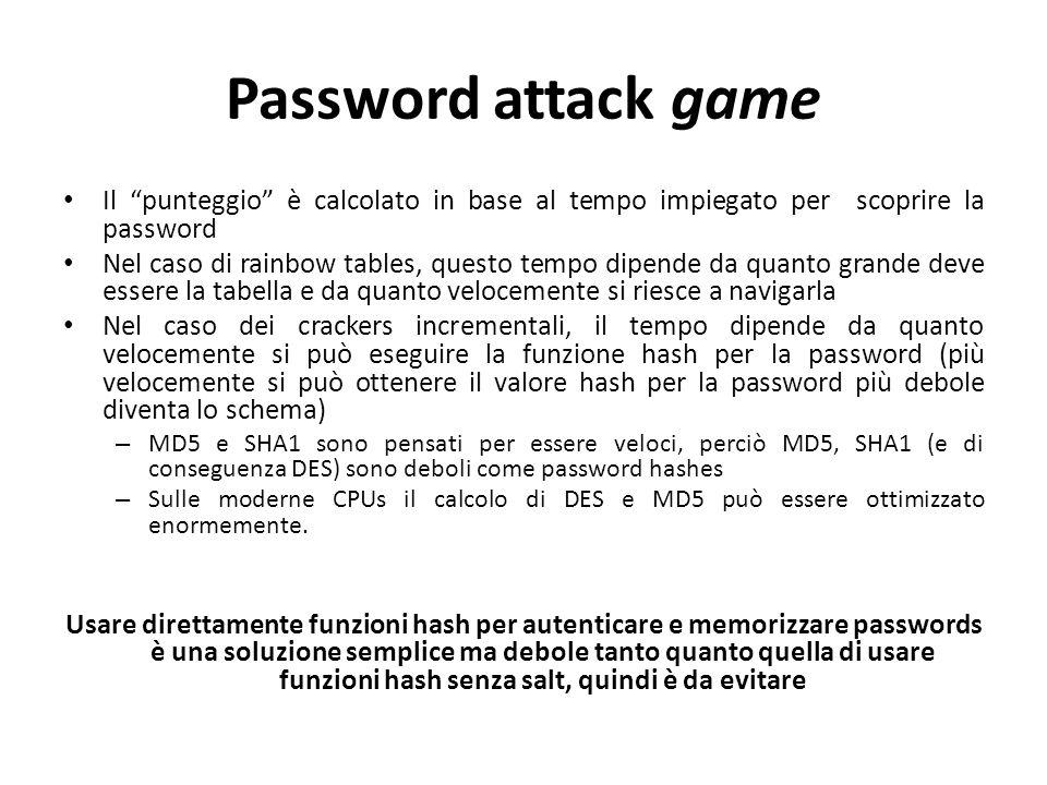 Password attack game Il punteggio è calcolato in base al tempo impiegato per scoprire la password Nel caso di rainbow tables, questo tempo dipende da quanto grande deve essere la tabella e da quanto velocemente si riesce a navigarla Nel caso dei crackers incrementali, il tempo dipende da quanto velocemente si può eseguire la funzione hash per la password (più velocemente si può ottenere il valore hash per la password più debole diventa lo schema) – MD5 e SHA1 sono pensati per essere veloci, perciò MD5, SHA1 (e di conseguenza DES) sono deboli come password hashes – Sulle moderne CPUs il calcolo di DES e MD5 può essere ottimizzato enormemente.