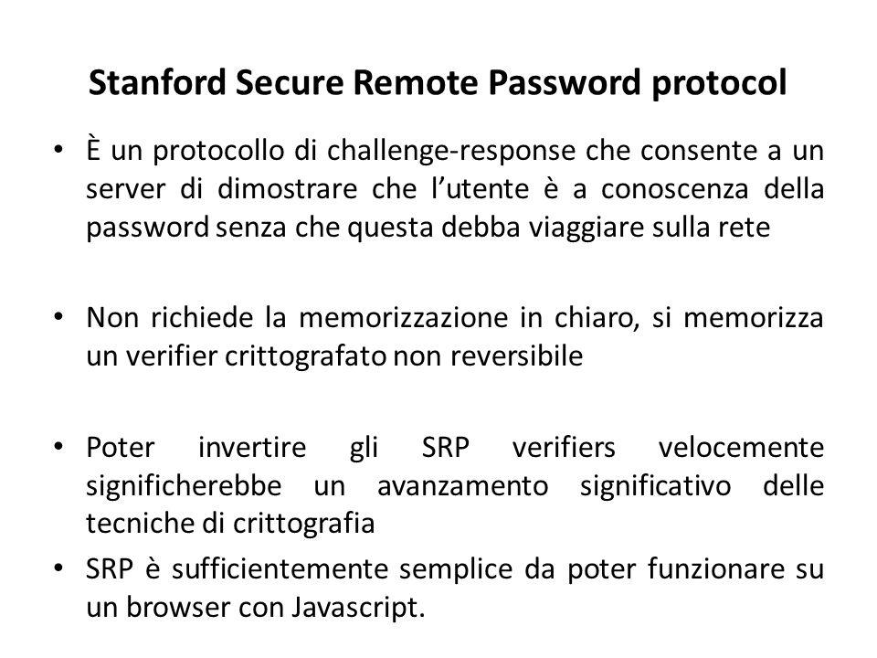 Stanford Secure Remote Password protocol È un protocollo di challenge-response che consente a un server di dimostrare che l'utente è a conoscenza della password senza che questa debba viaggiare sulla rete Non richiede la memorizzazione in chiaro, si memorizza un verifier crittografato non reversibile Poter invertire gli SRP verifiers velocemente significherebbe un avanzamento significativo delle tecniche di crittografia SRP è sufficientemente semplice da poter funzionare su un browser con Javascript.
