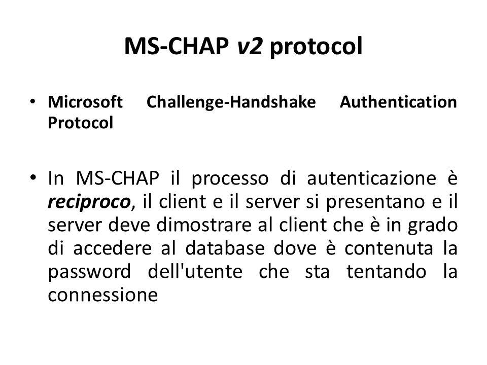 MS-CHAP v2 protocol Microsoft Challenge-Handshake Authentication Protocol In MS-CHAP il processo di autenticazione è reciproco, il client e il server si presentano e il server deve dimostrare al client che è in grado di accedere al database dove è contenuta la password dell utente che sta tentando la connessione
