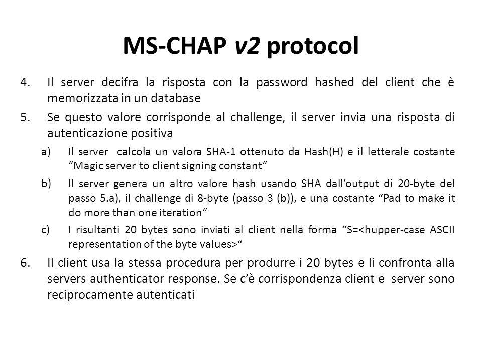 4.Il server decifra la risposta con la password hashed del client che è memorizzata in un database 5.Se questo valore corrisponde al challenge, il server invia una risposta di autenticazione positiva a)Il server calcola un valora SHA-1 ottenuto da Hash(H) e il letterale costante Magic server to client signing constant b)Il server genera un altro valore hash usando SHA dall'output di 20-byte del passo 5.a), il challenge di 8-byte (passo 3 (b)), e una costante Pad to make it do more than one iteration c)I risultanti 20 bytes sono inviati al client nella forma S= 6.Il client usa la stessa procedura per produrre i 20 bytes e li confronta alla servers authenticator response.
