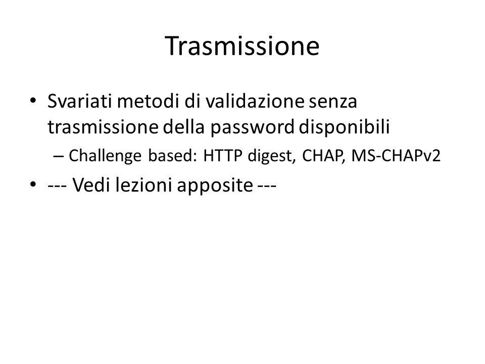 Trasmissione Svariati metodi di validazione senza trasmissione della password disponibili – Challenge based: HTTP digest, CHAP, MS-CHAPv2 --- Vedi lezioni apposite ---