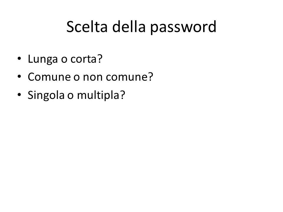 Scelta della password Lunga o corta Comune o non comune Singola o multipla