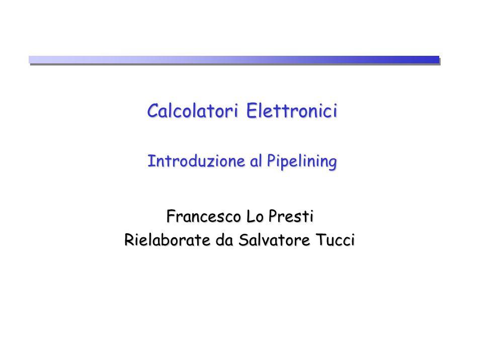 Calcolatori Elettronici Introduzione al Pipelining Francesco Lo Presti Rielaborate da Salvatore Tucci