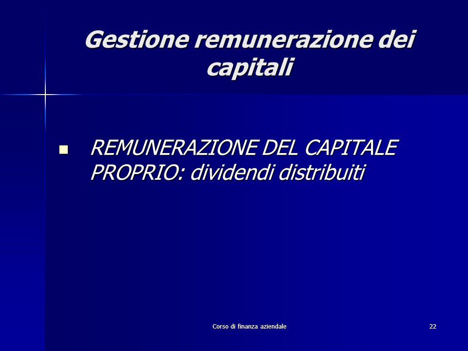 Corso di finanza aziendale22 Gestione remunerazione dei capitali REMUNERAZIONE DEL CAPITALE PROPRIO: dividendi distribuiti REMUNERAZIONE DEL CAPITALE