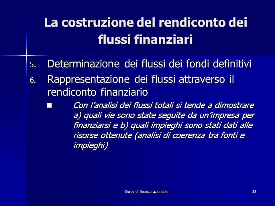 Corso di finanza aziendale33 La costruzione del rendiconto dei flussi finanziari 5. Determinazione dei flussi dei fondi definitivi 6. Rappresentazione