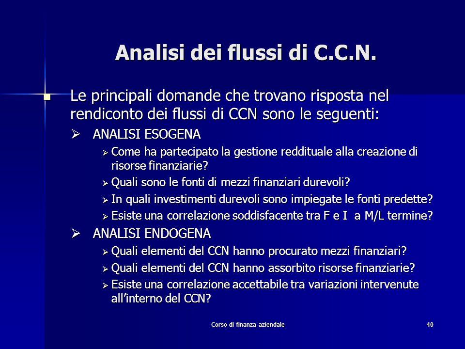 Corso di finanza aziendale40 Analisi dei flussi di C.C.N. Le principali domande che trovano risposta nel rendiconto dei flussi di CCN sono le seguenti
