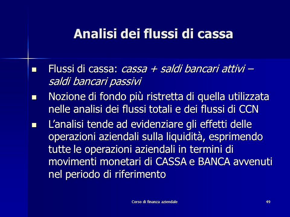 Corso di finanza aziendale49 Analisi dei flussi di cassa Flussi di cassa: cassa + saldi bancari attivi – saldi bancari passivi Flussi di cassa: cassa
