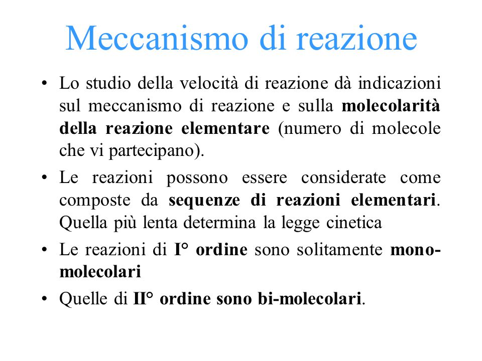 Meccanismo di reazione Lo studio della velocità di reazione dà indicazioni sul meccanismo di reazione e sulla molecolarità della reazione elementare (