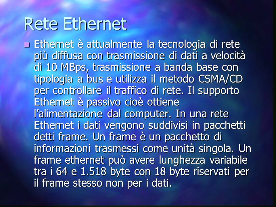 Rete Ethernet Ethernet è attualmente la tecnologia di rete più diffusa con trasmissione di dati a velocità di 10 MBps, trasmissione a banda base con tipologia a bus e utilizza il metodo CSMA/CD per controllare il traffico di rete.