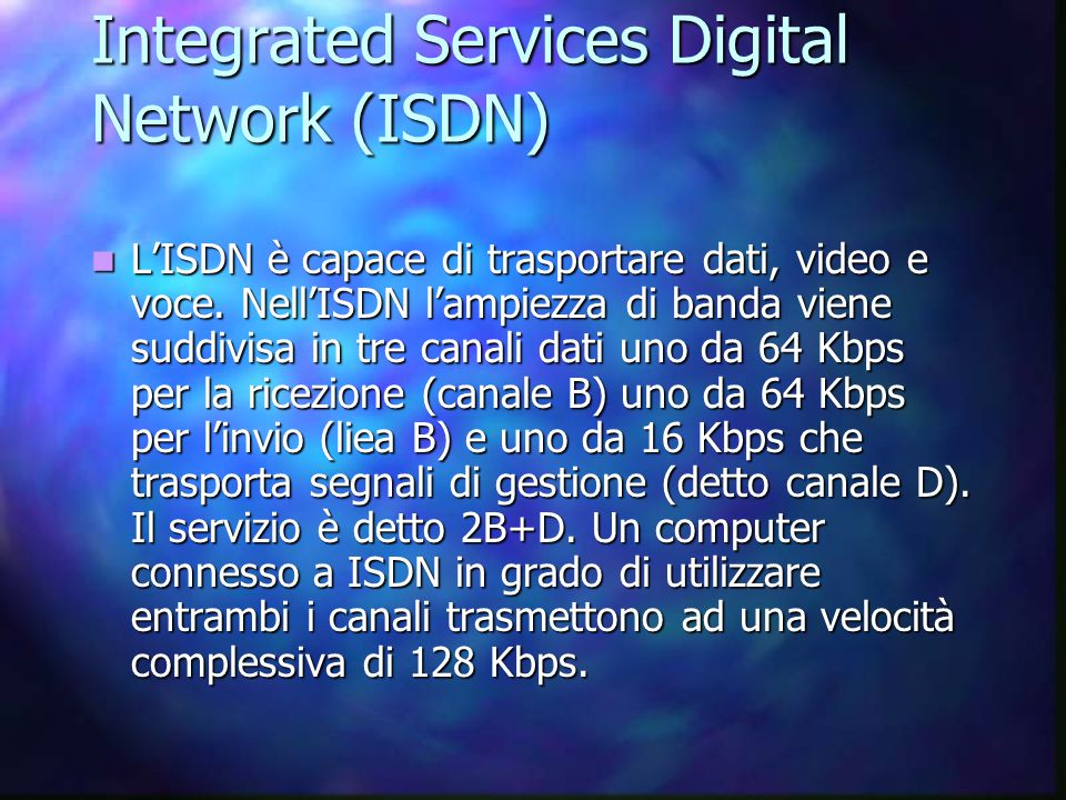 Integrated Services Digital Network (ISDN) L'ISDN è capace di trasportare dati, video e voce.