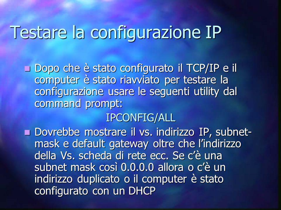 Testare la configurazione IP Dopo che è stato configurato il TCP/IP e il computer è stato riavviato per testare la configurazione usare le seguenti utility dal command prompt: Dopo che è stato configurato il TCP/IP e il computer è stato riavviato per testare la configurazione usare le seguenti utility dal command prompt:IPCONFIG/ALL Dovrebbe mostrare il vs.