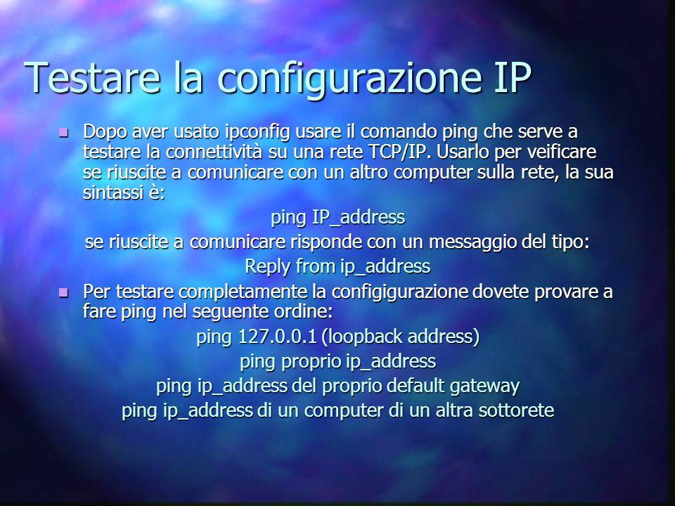 Testare la configurazione IP Dopo aver usato ipconfig usare il comando ping che serve a testare la connettività su una rete TCP/IP.