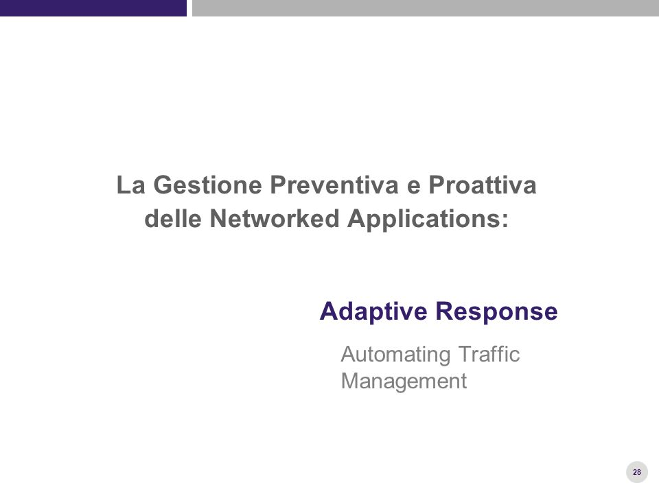 28 Adaptive Response Automating Traffic Management La Gestione Preventiva e Proattiva delle Networked Applications: