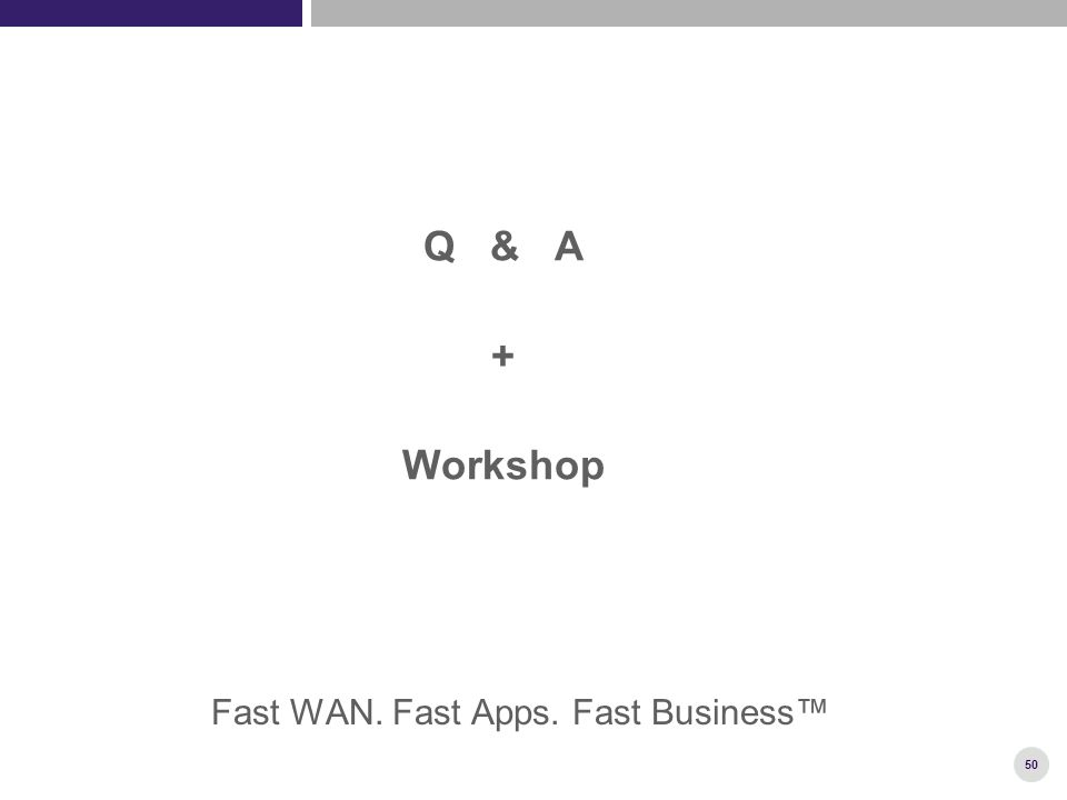 50 Q & A + Workshop Fast WAN. Fast Apps. Fast Business™