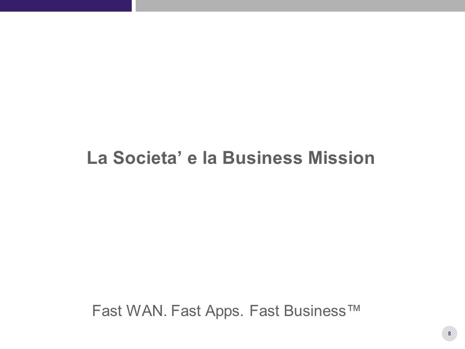 8 La Societa' e la Business Mission Fast WAN. Fast Apps. Fast Business™