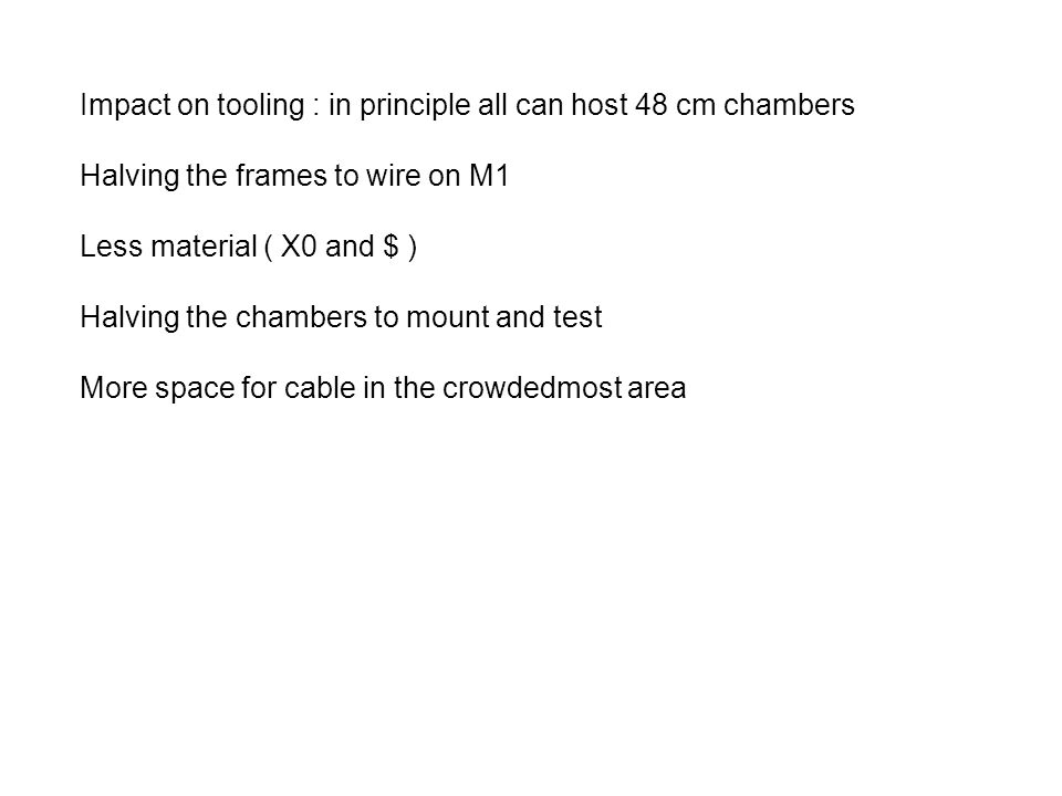 Impact on tooling : in principle all can host 48 cm chambers Halving the frames to wire on M1 Less material ( X0 and $ ) Halving the chambers to mount and test More space for cable in the crowdedmost area