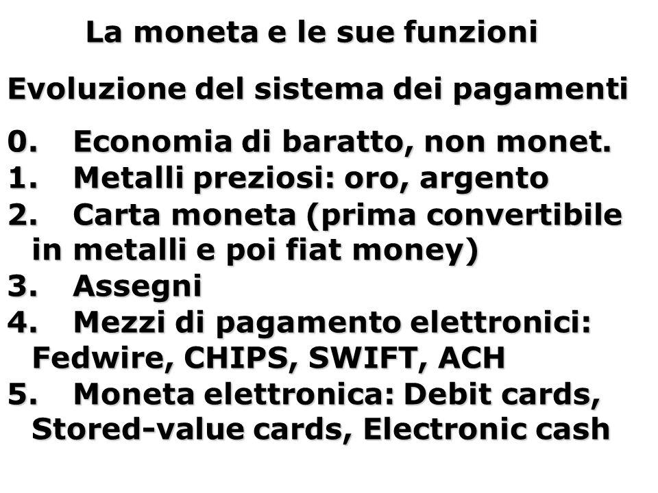 La moneta e le sue funzioni Evoluzione del sistema dei pagamenti 0.Economia di baratto, non monet. 1.Metalli preziosi: oro, argento 2.Carta moneta (pr
