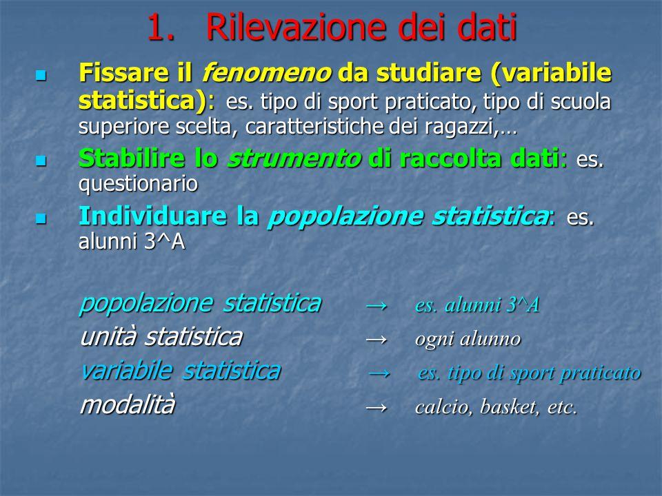 1.Rilevazione dei dati Fissare il fenomeno da studiare (variabile statistica): es. tipo di sport praticato, tipo di scuola superiore scelta, caratteri