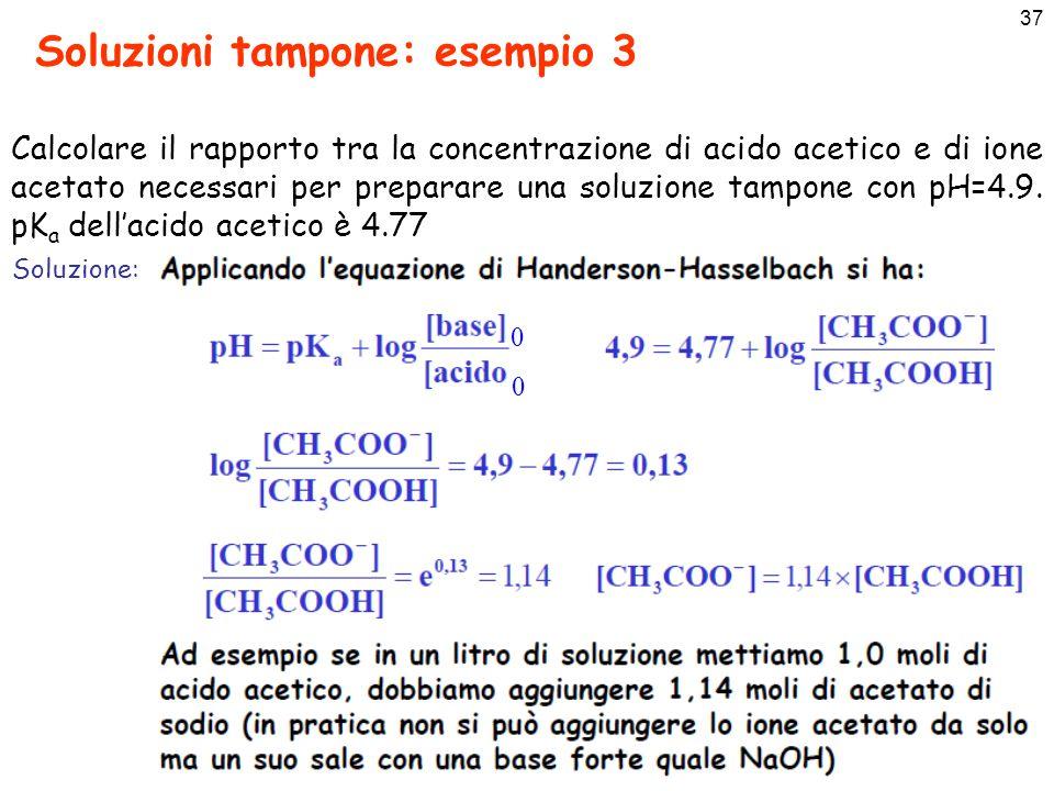 37 Soluzioni tampone: esempio 3 Calcolare il rapporto tra la concentrazione di acido acetico e di ione acetato necessari per preparare una soluzione tampone con pH=4.9.