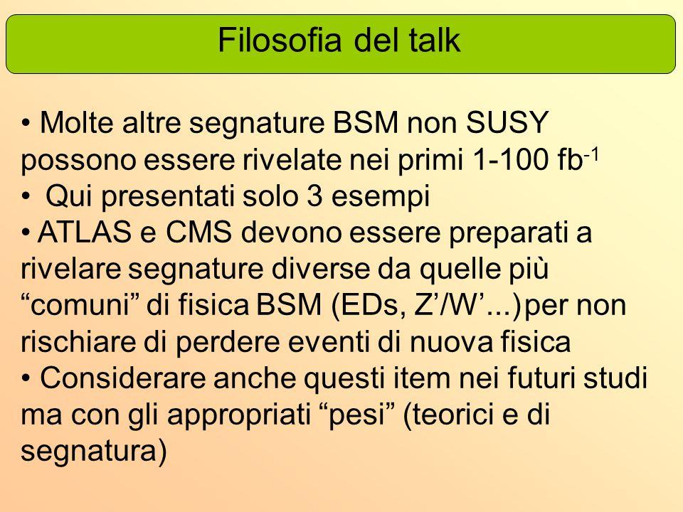 Filosofia del talk Molte altre segnature BSM non SUSY possono essere rivelate nei primi 1-100 fb -1 Qui presentati solo 3 esempi ATLAS e CMS devono es