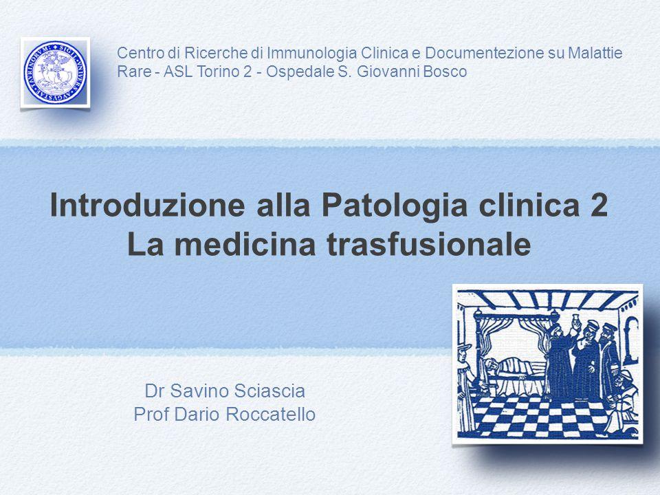 Introduzione alla Patologia clinica 2 La medicina trasfusionale Dr Savino Sciascia Prof Dario Roccatello Centro di Ricerche di Immunologia Clinica e Documentezione su Malattie Rare - ASL Torino 2 - Ospedale S.