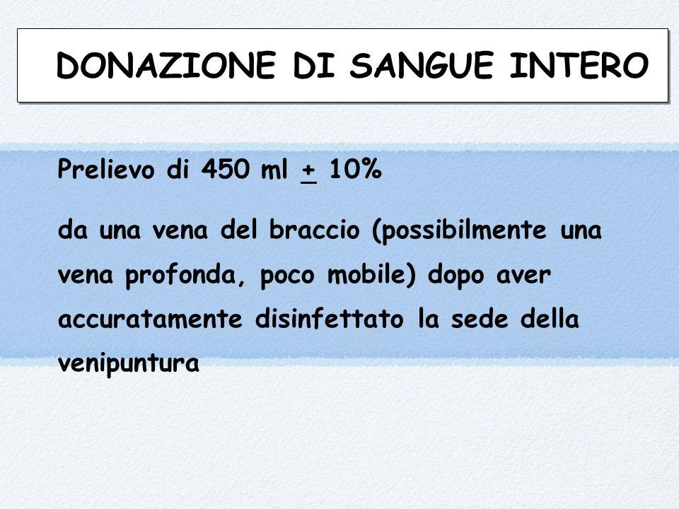 DONAZIONE DI SANGUE INTERO Prelievo di 450 ml + 10% da una vena del braccio (possibilmente una vena profonda, poco mobile) dopo aver accuratamente disinfettato la sede della venipuntura
