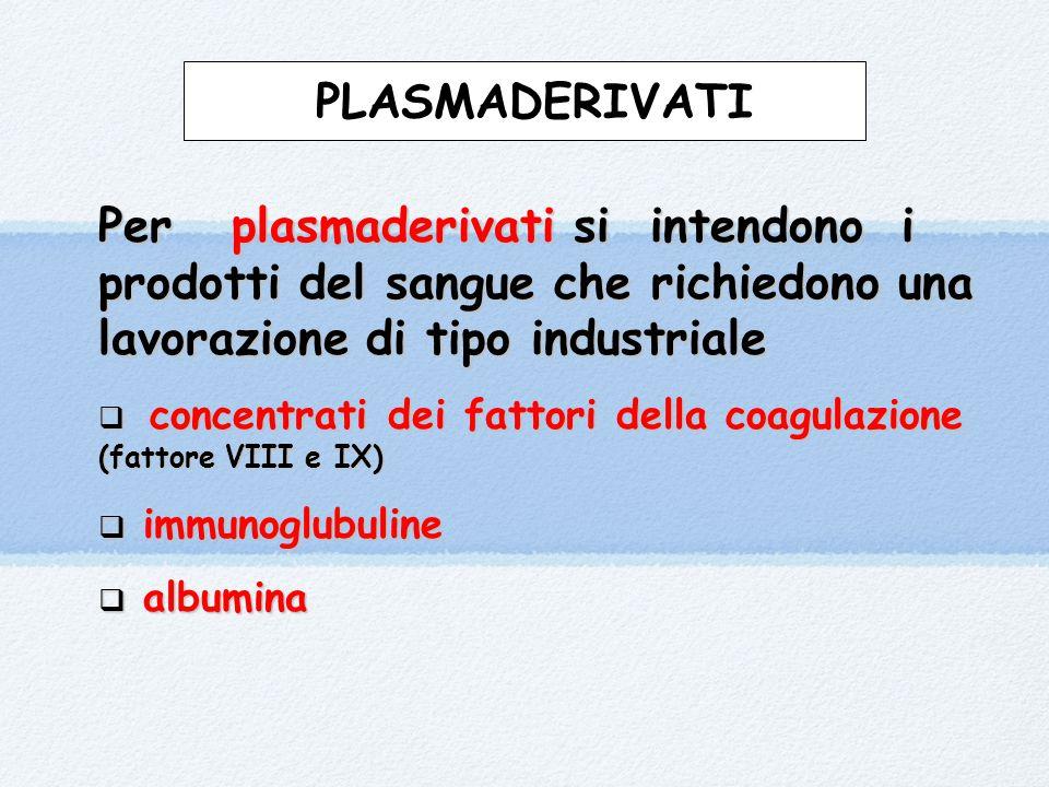 PLASMADERIVATI Per plasmaderivati si intendono i prodotti del sangue che richiedono una lavorazione di tipo industriale  concentrati dei fattori della coagulazione (fattore VIII e IX)  immunoglubuline  albumina