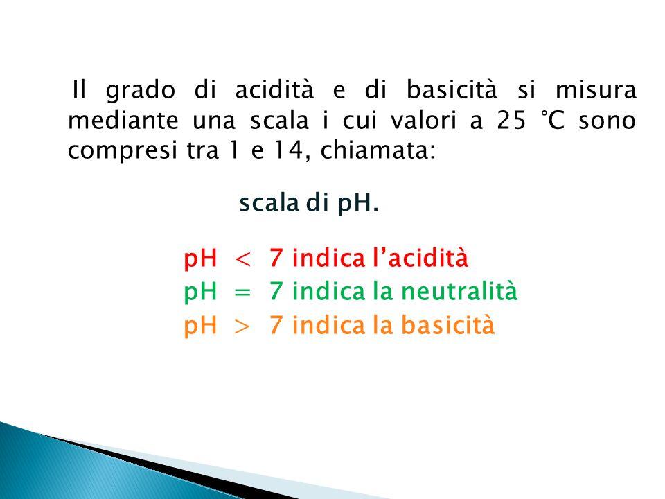Il grado di acidità e di basicità si misura mediante una scala i cui valori a 25 °C sono compresi tra 1 e 14, chiamata: scala di pH. pH < 7 indica l'a