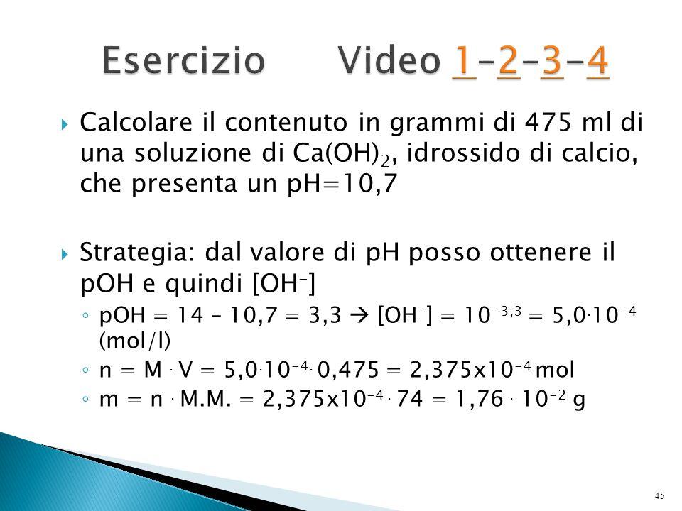  Calcolare il contenuto in grammi di 475 ml di una soluzione di Ca(OH) 2, idrossido di calcio, che presenta un pH=10,7  Strategia: dal valore di pH