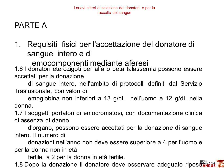PARTE A 1.Requisiti fisici per l accettazione del donatore di sangue intero e di emocomponenti mediante aferesi 1.6I donatori eterozigoti per alfa o beta talassemia possono essere accettati per la donazione di sangue intero, nell'ambito di protocolli definiti dal Servizio Trasfusionale, con valori di emoglobina non inferiori a 13 g/dL nell'uomo e 12 g/dL nella donna.